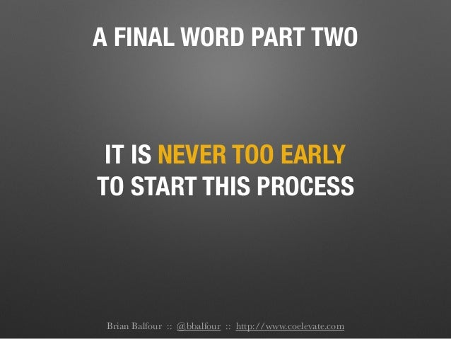 A FINAL WORD PART TWO IT IS NEVER TOO EARLY TO START THIS PROCESS Brian Balfour :: @bbalfour :: http://www.coelevate.com