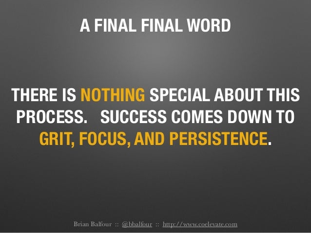 A FINAL FINAL WORD THERE IS NOTHING SPECIAL ABOUT THIS PROCESS. SUCCESS COMES DOWN TO GRIT, FOCUS, AND PERSISTENCE. Brian ...