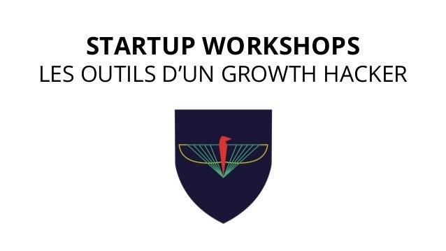 STARTUP WORKSHOPS LES OUTILS D'UN GROWTH HACKER