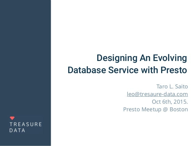 Designing An Evolving Database Service with Presto Taro L. Saito leo@tresaure-data.com Oct 6th, 2015. Presto Meetup @ Bost...