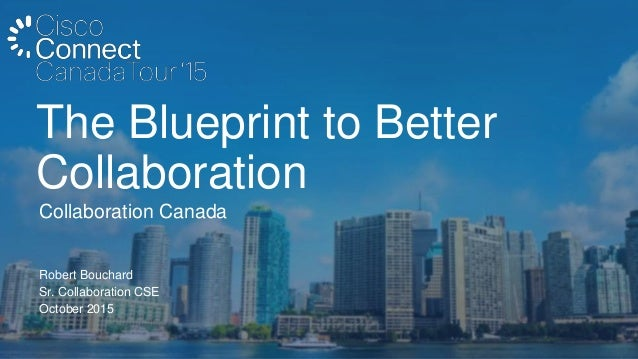 Robert Bouchard Sr. Collaboration CSE October 2015 Collaboration Canada The Blueprint to Better Collaboration