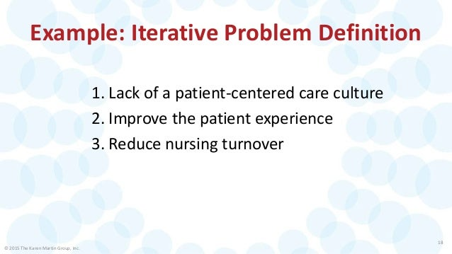 © 2015 The Karen Martin Group, Inc. 18 Example: Iterative Problem Definition 1. Lack of a patient-centered care culture 2....