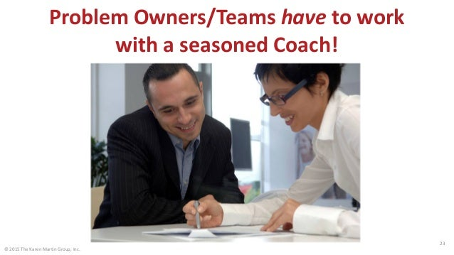 © 2015 The Karen Martin Group, Inc. 23 Problem Owners/Teams have to work with a seasoned Coach!