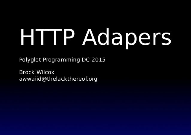 HTTP Adapers Polyglot Programming DC 2015 Brock Wilcox awwaiid@thelackthereof.org