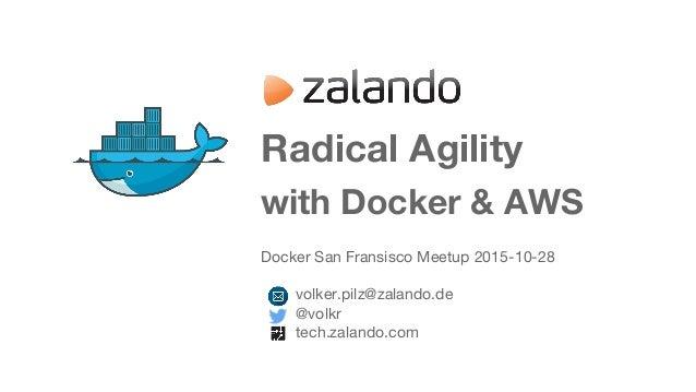 Radical Agility with Docker & AWS Docker San Fransisco Meetup 2015-10-28 volker.pilz@zalando.de @volkr tech.zalando.com