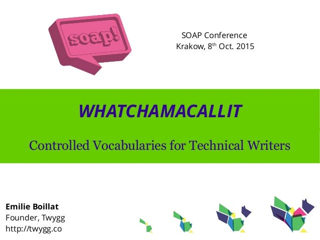 WHATCHAMACALLIT Controlled Vocabularies for Technical Writers Emilie Boillat Founder, Twygg http://twygg.co SOAP Conferenc...