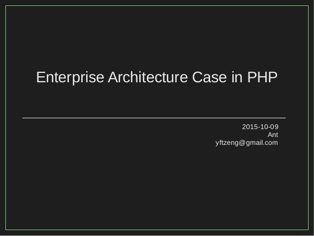 Enterprise Architecture Case in PHP 2015-10-09 Ant yftzeng@gmail.com