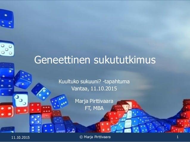Geneettinen sukututkimus Kuultuko sukuuni? -tapahtuma Vantaa, 11.10.2015 Marja Pirttivaara FT, MBA 11.10.2015 © Marja Pirt...
