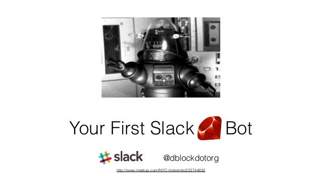 Your First Slack Bot @dblockdotorg http://www.meetup.com/NYC-rb/events/223744692