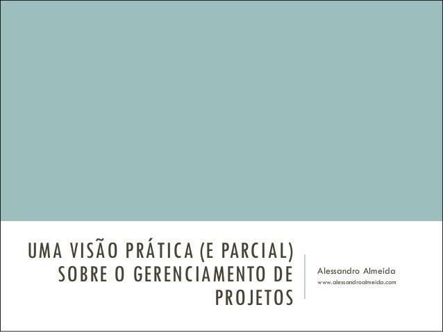 UMA VISÃO PRÁTICA (E PARCIAL) SOBRE O GERENCIAMENTO DE PROJETOS Alessandro Almeida www.alessandroalmeida.com