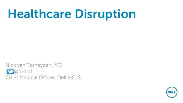 Healthcare Disruption Nick van Terheyden, MD @drnic1 Chief Medical Officer, Dell HCLS