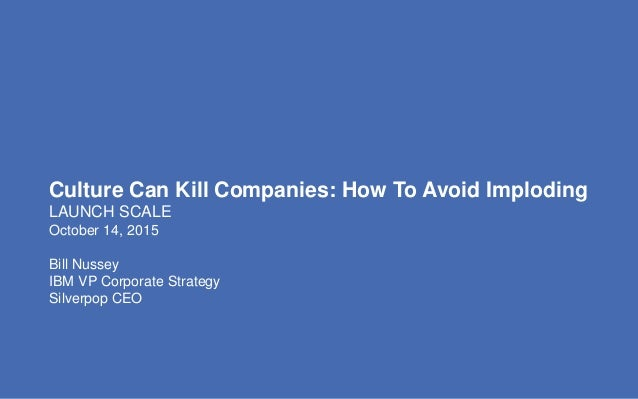 Culture Can Kill Companies: How To Avoid Imploding LAUNCH SCALE October 14, 2015 Bill Nussey IBM VP Corporate Strategy Sil...