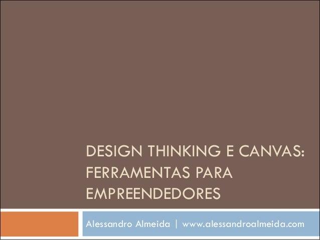 DESIGN THINKING E CANVAS: FERRAMENTAS PARA EMPREENDEDORES Alessandro Almeida | www.alessandroalmeida.com