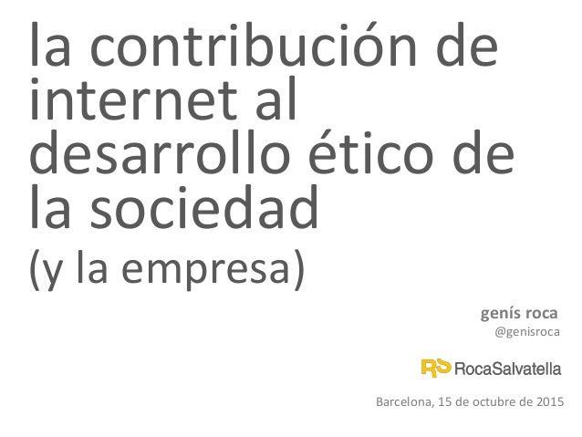 la contribución de internet al desarrollo ético de la sociedad (y la empresa) genís roca @genisroca Barcelona, 15 de octub...