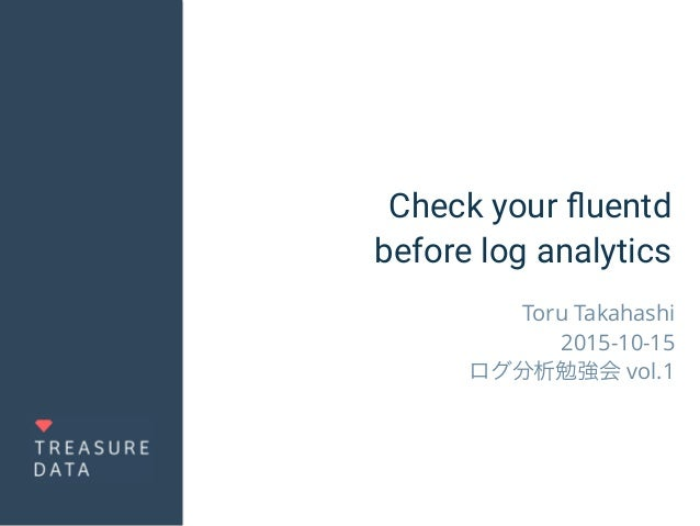 Check your fluentd before log analytics Toru Takahashi 2015-10-15 ログ分析勉強会 vol.1
