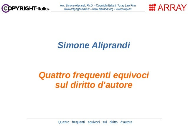 Quattro frequenti equivoci sul diritto d'autore Avv. Simone Aliprandi, Ph.D. – Copyright-Italia.it / Array Law Firm www.co...