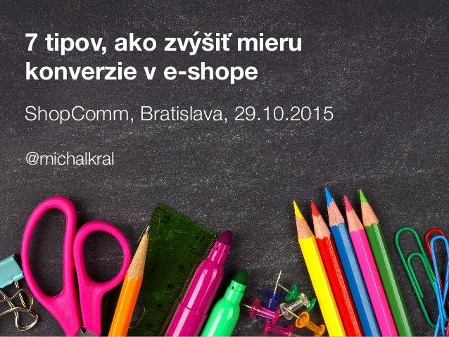 ShopComm, Bratislava, 29.10.2015 7 tipov, ako zvýšiť mieru konverzie v e-shope @michalkral