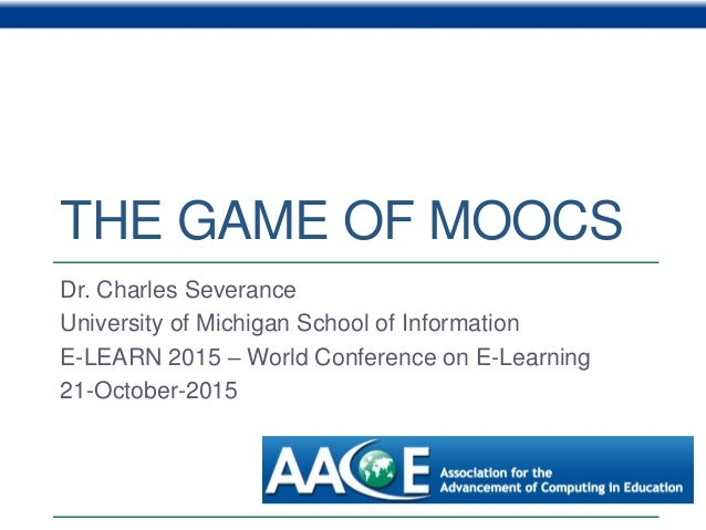 THE GAME OF MOOCS Dr. Charles Severance University of Michigan School of Information E-LEARN 2015 – World Conference on E-...