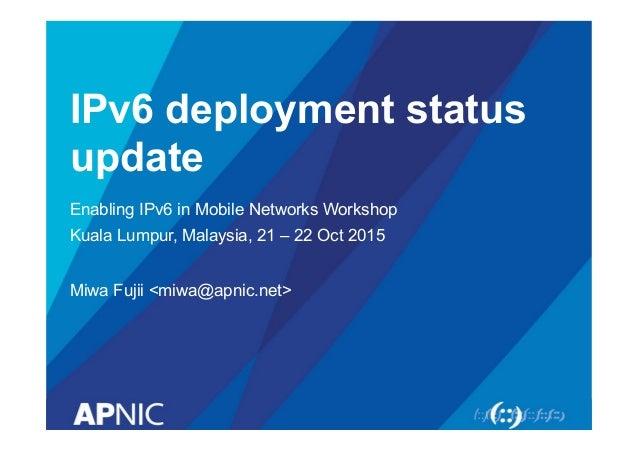 IPv6 deployment status update Enabling IPv6 in Mobile Networks Workshop Kuala Lumpur, Malaysia, 21 – 22 Oct 2015 Miwa Fuji...