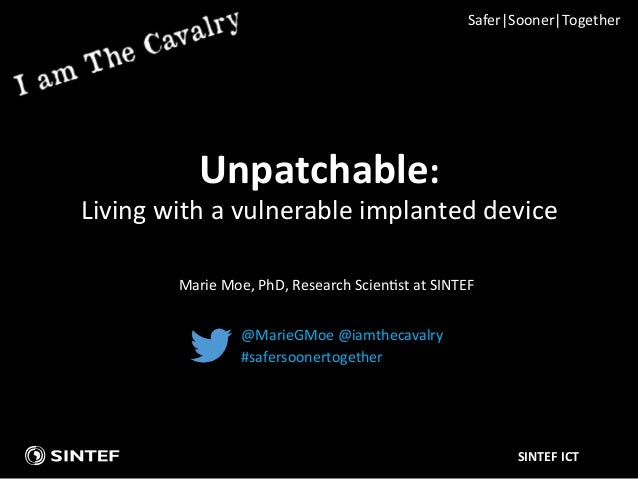 SINTEF	   ICT	    Unpatchable:	   	    Living	   with	   a	   vulnerable	   implanted	   device	    @MarieGMoe	   @iamthec...