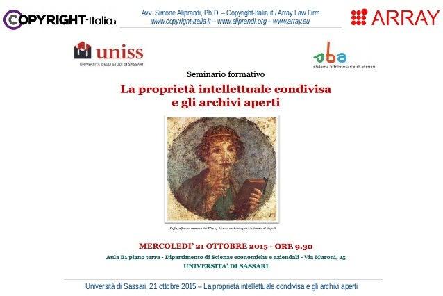 Università di Sassari, 21 ottobre 2015 – La proprietà intellettuale condivisa e gli archivi aperti Avv. Simone Aliprandi, ...