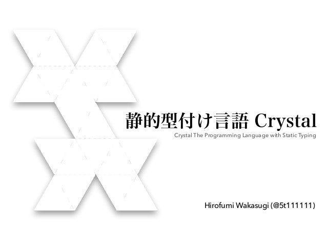 静的型付け言語 Crystal Crystal The Programming Language with Static Typing Hirofumi Wakasugi (@5t111111)
