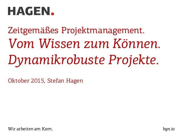 Wir arbeiten am Kern. hgn.io Zeitgemäßes Projektmanagement. Vom Wissen zum Können. Dynamikrobuste Projekte. Oktober 2015, ...