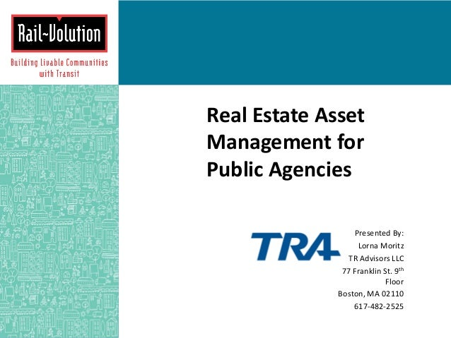 Real Estate Asset Management for Public Agencies Presented By: Lorna Moritz TR Advisors LLC 77 Franklin St. 9th Floor Bost...