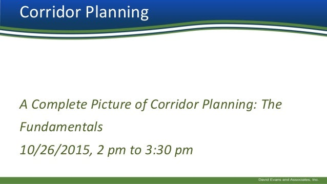 Corridor Planning A Complete Picture of Corridor Planning: The Fundamentals 10/26/2015, 2 pm to 3:30 pm