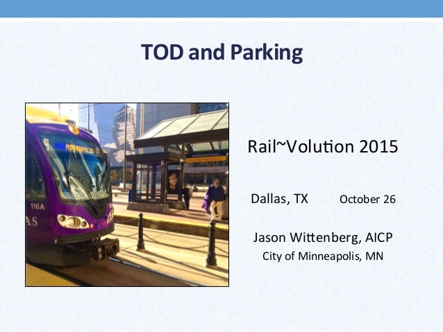 TOD	   and	   Parking	    	    	    Rail~Volu*on	   2015	    	    Dallas,	   TX 	   October	   26	    	    Jason	   Wi>enb...