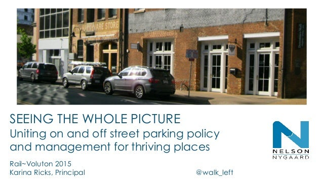 SEEING THE WHOLE PICTURE Uniting on and off street parking policy and management for thriving places Rail~Voluton 2015 Kar...