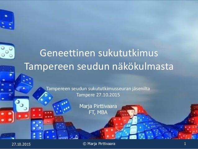 Geneettinen sukututkimus Tampereen seudun näkökulmasta Tampereen seudun sukututkimusseuran jäsenilta Tampere 27.10.2015 Ma...