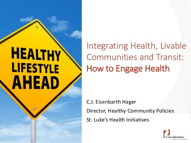Integrating Health, Livable Communities and Transit: How to Engage Health C.J. Eisenbarth Hager Director, Healthy Communit...