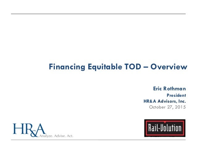 Financing Equitable TOD – Overview Eric Rothman President HR&A Advisors, Inc. October 27, 2015
