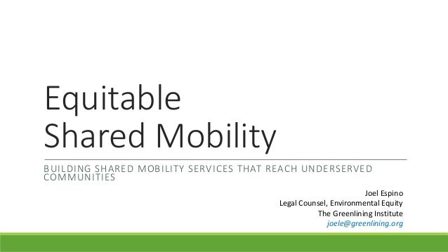Equitable Shared Mobility BUILDING SHARED MOBILITY SERVICES THAT REACH UNDERSERVED COMMUNITIES Joel Espino Legal Counsel, ...