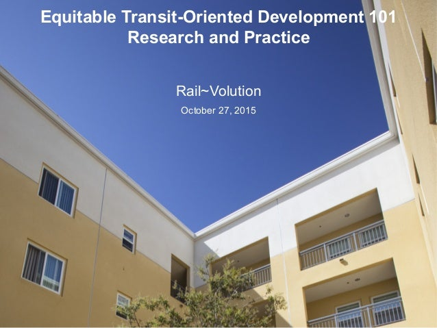 Equitable Transit-Oriented Development 101 Research and Practice Rail~Volution October 27, 2015
