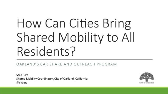 How  Can  Ci)es  Bring   Shared  Mobility  to  All   Residents? OAKLAND'S  CAR  SHARE  AND  OUTREACH  PROGRAM Sara	   Barz...