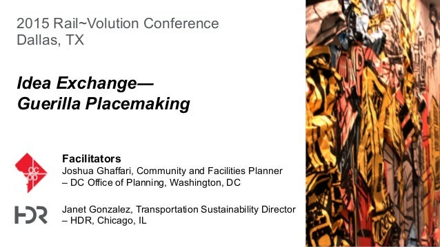 2015 Rail~Volution Conference Dallas, TX Idea Exchange― Guerilla Placemaking Facilitators Joshua Ghaffari, Community and F...