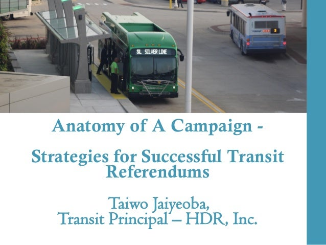 Anatomy of A Campaign - Strategies for Successful Transit Referendums Taiwo Jaiyeoba, Transit Principal – HDR, Inc.
