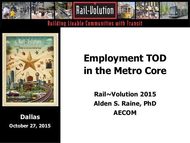 Employment TOD in the Metro Core Rail~Volution 2015 Alden S. Raine, PhD AECOM Dallas October 27, 2015