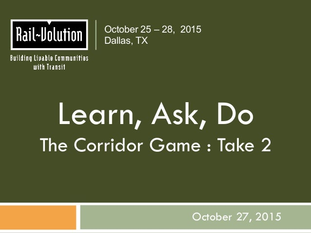 October 27, 2015 October 25 – 28, 2015 Dallas, TX Learn, Ask, Do The Corridor Game : Take 2
