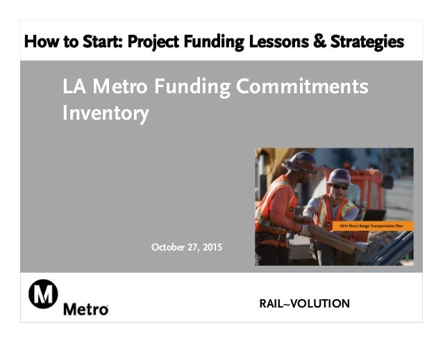 How to Start: Project Funding Lessons & Strategies LA Metro Funding Commitments Inventory October 27, 2015 RAIL~VOLUTION