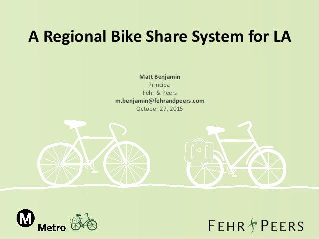 A Regional Bike Share System for LA Matt Benjamin Principal Fehr & Peers m.benjamin@fehrandpeers.com October 27, 2015