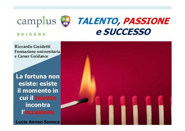 Riccardo Guidetti Formazione universitaria e Career Guidance TALENTO, PASSIONE e SUCCESSO La fortuna non esiste: esiste il...