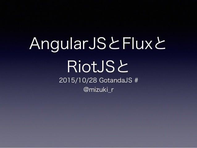 AngularJSとFluxと RiotJSと 2015/10/28 GotandaJS # @mizuki_r
