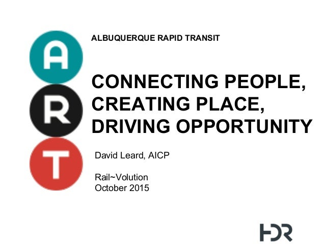ALBUQUERQUE RAPID TRANSIT CONNECTING PEOPLE, CREATING PLACE, DRIVING OPPORTUNITY David Leard, AICP Rail~Volution October 2...