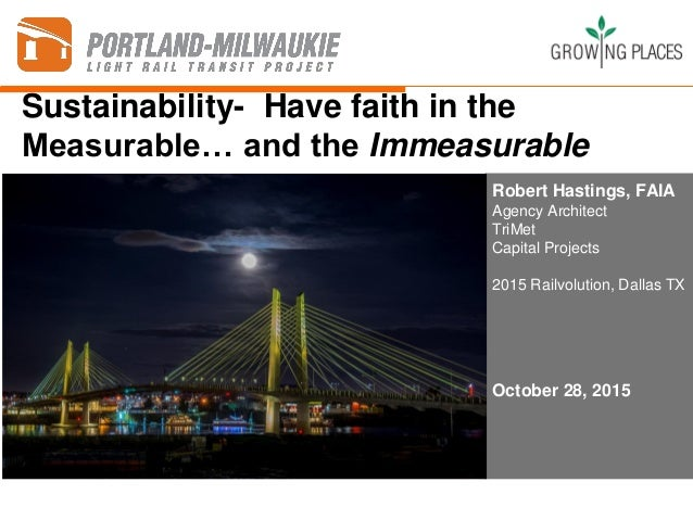 Sustainability- Have faith in the Measurable… and the Immeasurable Robert Hastings, FAIA Agency Architect TriMet Capital P...