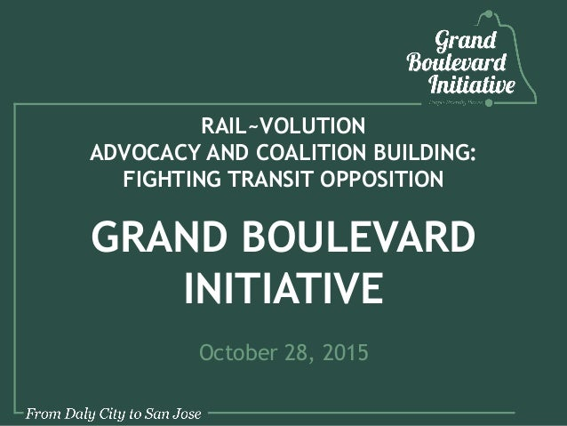RAIL~VOLUTION ADVOCACY AND COALITION BUILDING: FIGHTING TRANSIT OPPOSITION GRAND BOULEVARD INITIATIVE October 28, 2015