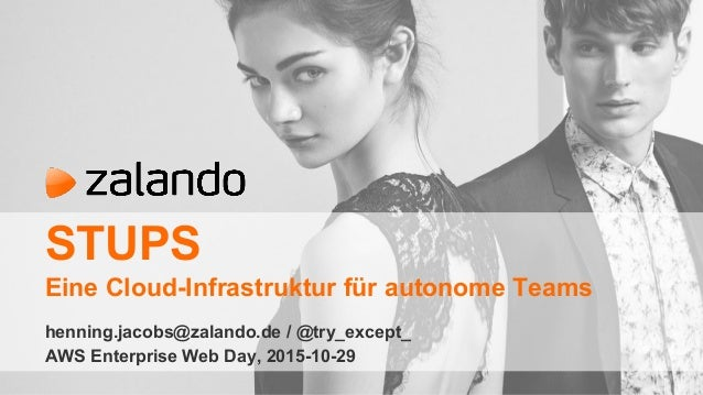 STUPS Eine Cloud-Infrastruktur für autonome Teams henning.jacobs@zalando.de / @try_except_ AWS Enterprise Web Day, 2015-10...
