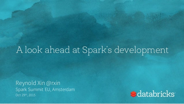 A look ahead at Spark's development Reynold Xin @rxin Spark Summit EU, Amsterdam Oct 29th,2015